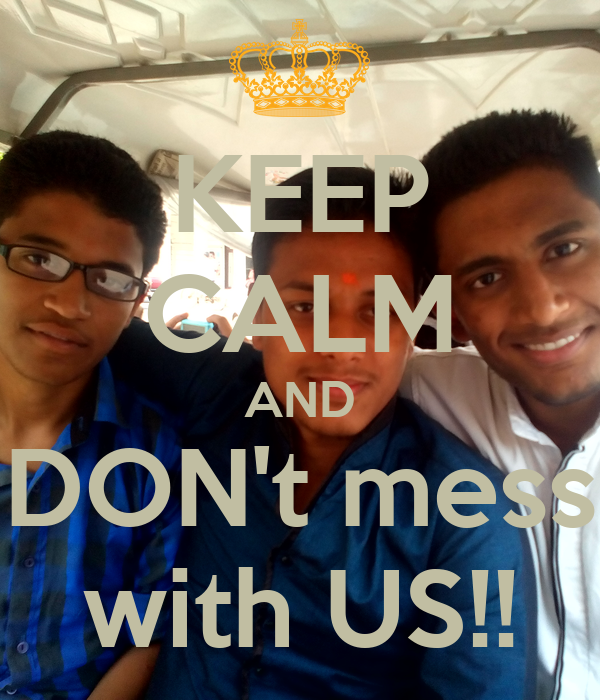KEEP CALM AND DON't mess with US!!