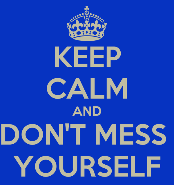 KEEP CALM AND DON'T MESS  YOURSELF