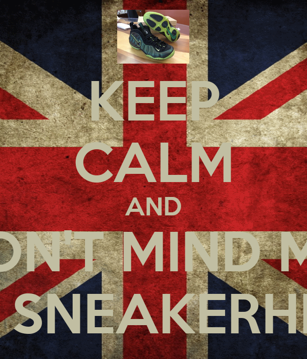 KEEP CALM AND DON'T MIND ME  IM A SNEAKERHEAD