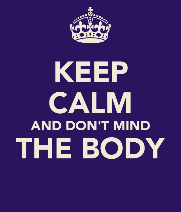 KEEP CALM AND DON'T MIND THE BODY