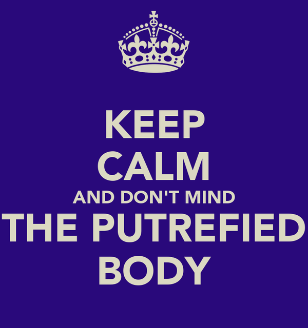 KEEP CALM AND DON'T MIND THE PUTREFIED BODY