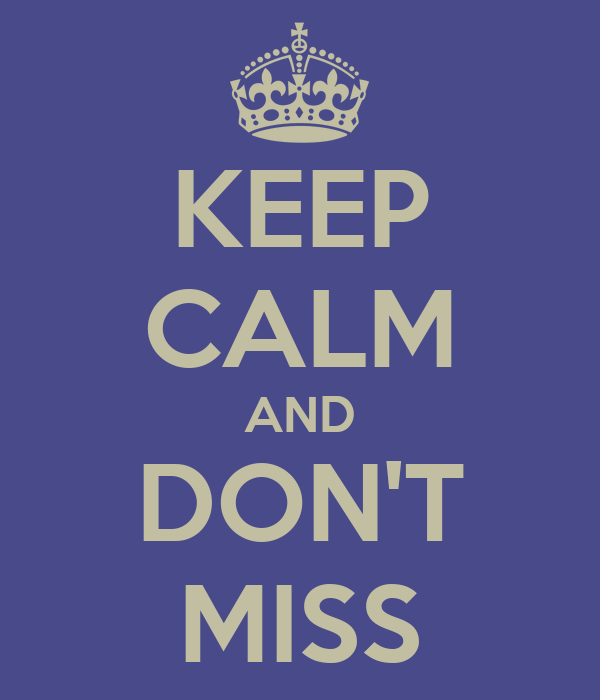 KEEP CALM AND DON'T MISS