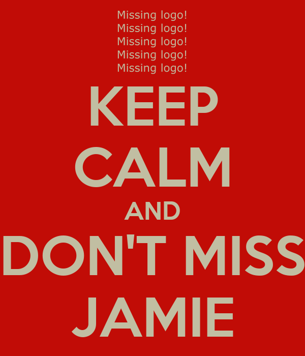 KEEP CALM AND DON'T MISS JAMIE