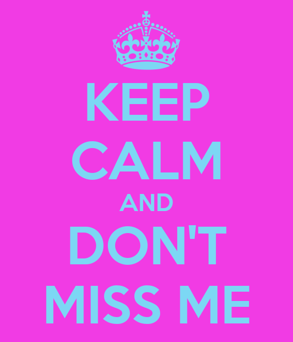 KEEP CALM AND DON'T MISS ME