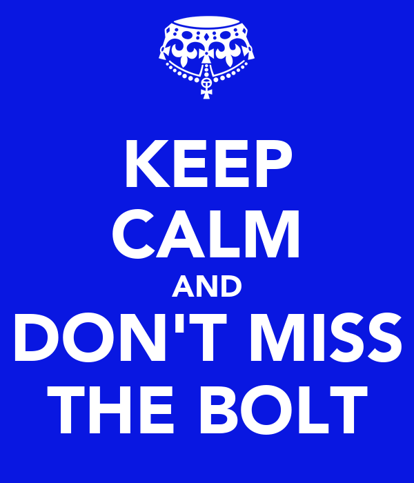 KEEP CALM AND DON'T MISS THE BOLT