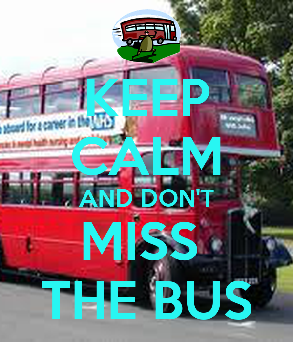 KEEP CALM AND DON'T MISS  THE BUS
