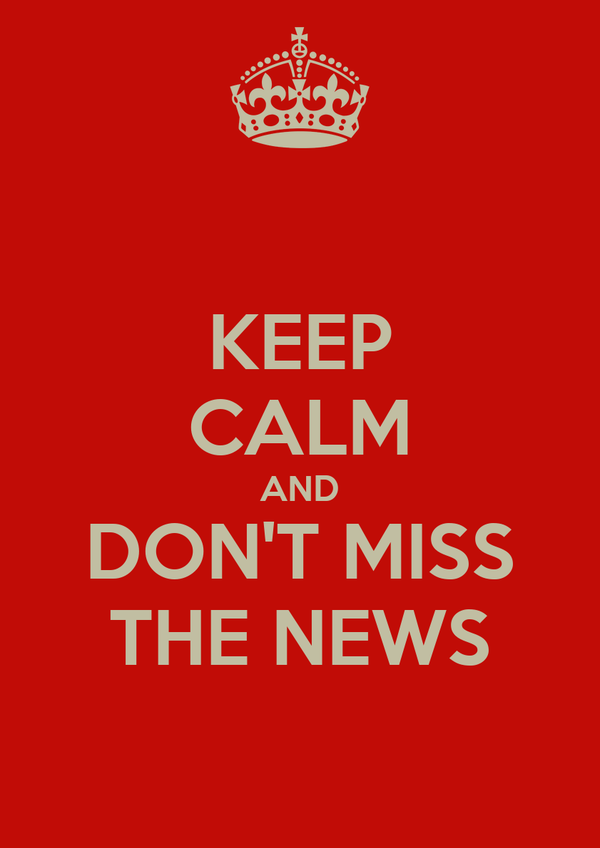 KEEP CALM AND DON'T MISS THE NEWS