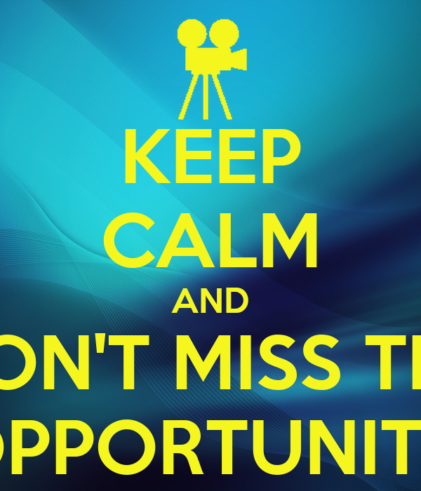 KEEP CALM AND DON'T MISS THE OPPORTUNITY