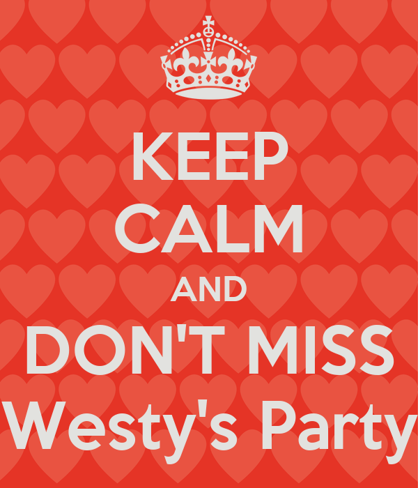 KEEP CALM AND DON'T MISS Westy's Party