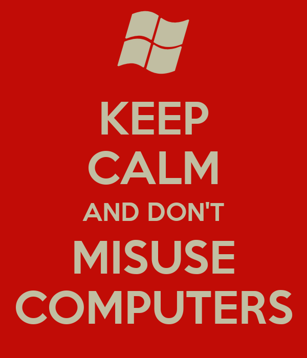 KEEP CALM AND DON'T MISUSE COMPUTERS