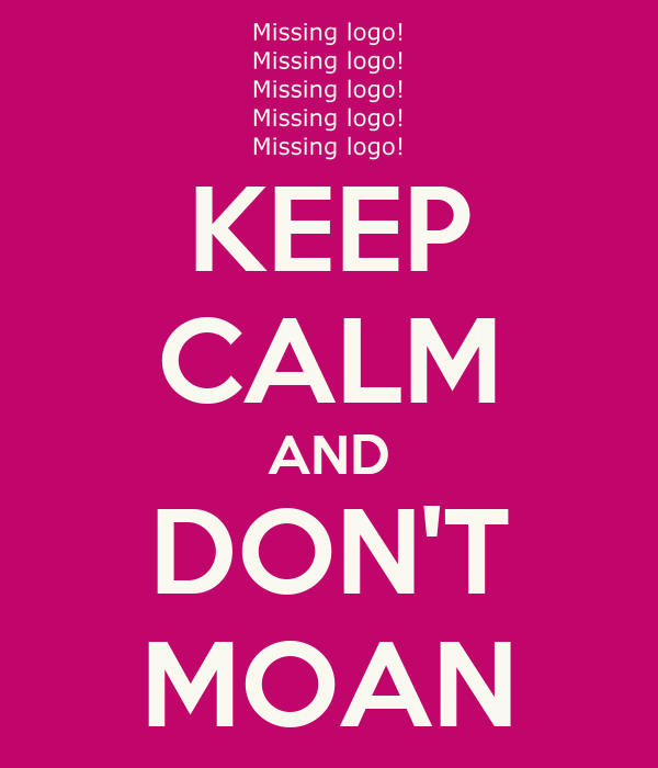KEEP CALM AND DON'T MOAN