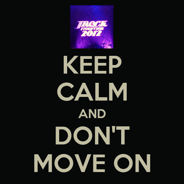 KEEP CALM AND DON'T MOVE ON