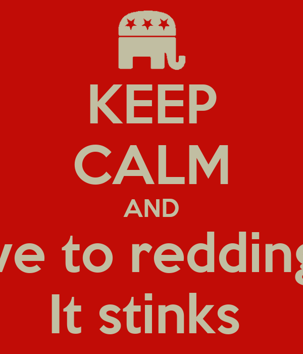 KEEP CALM AND Don't move to redding because It stinks