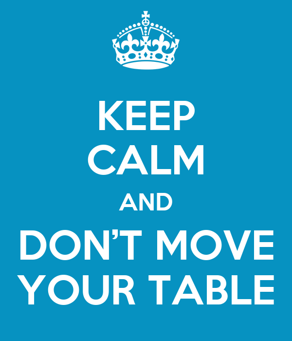 KEEP CALM AND DON'T MOVE YOUR TABLE