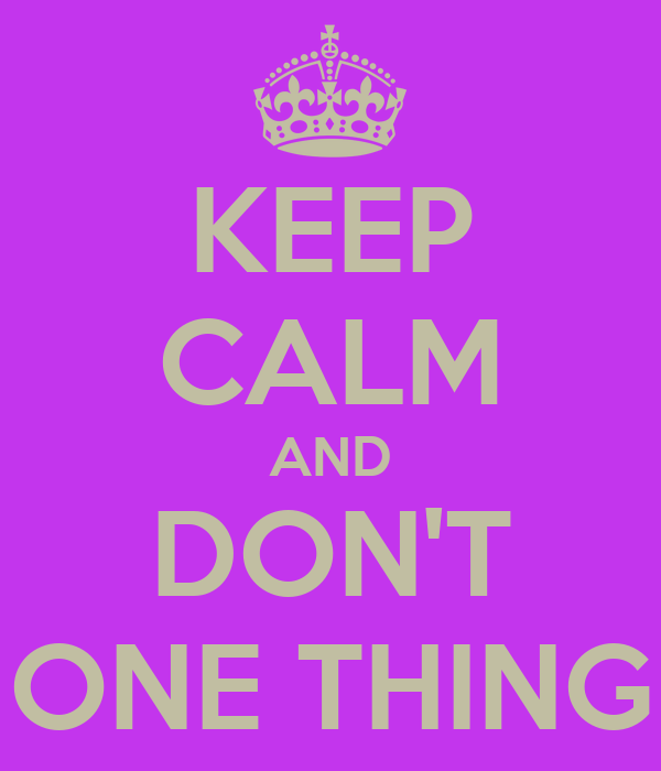 KEEP CALM AND DON'T ONE THING