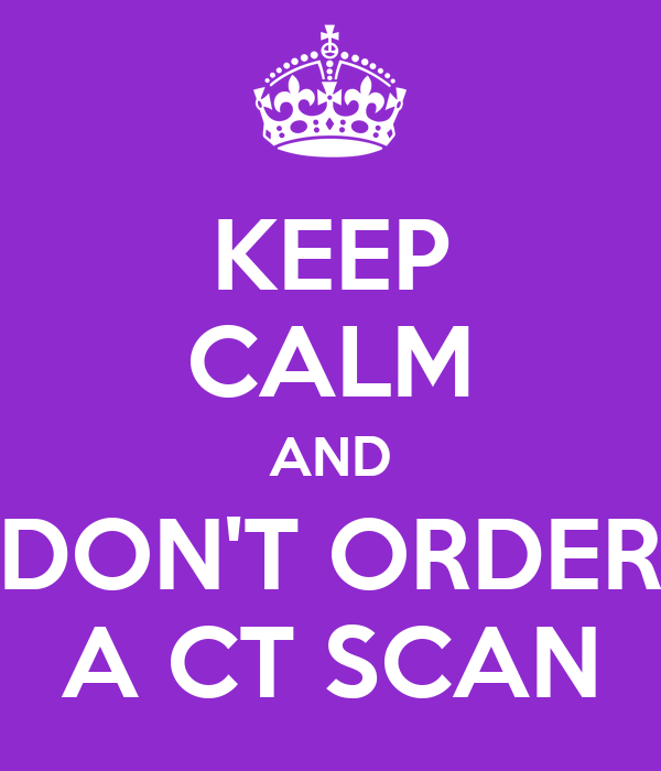 KEEP CALM AND DON'T ORDER A CT SCAN