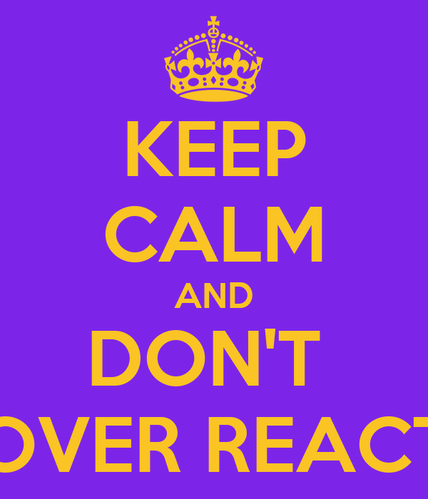 KEEP CALM AND DON'T  OVER REACT