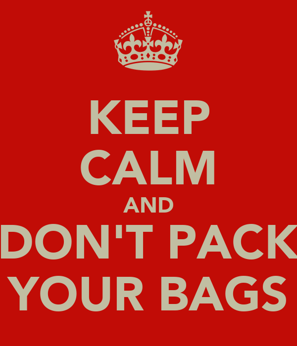 KEEP CALM AND DON'T PACK YOUR BAGS