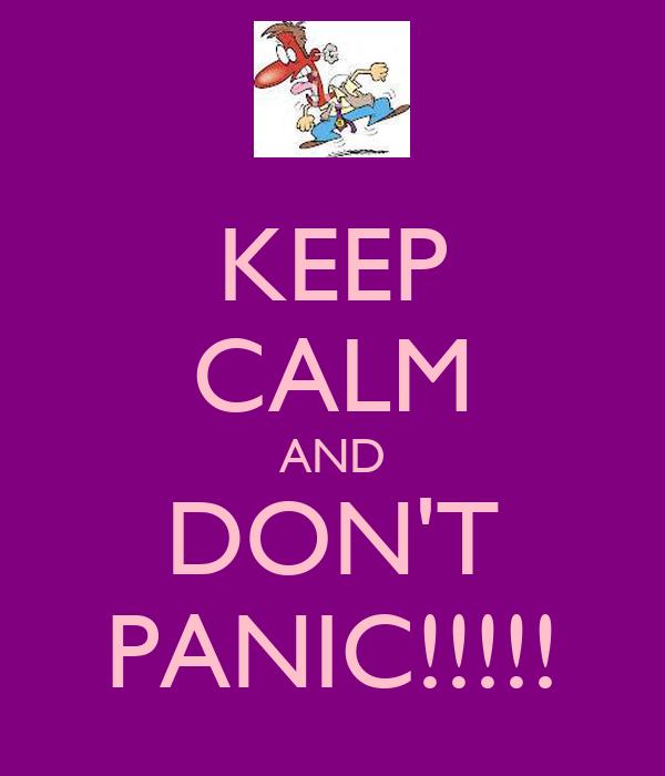 KEEP CALM AND DON'T PANIC!!!!!