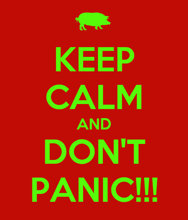KEEP CALM AND DON'T PANIC!!!