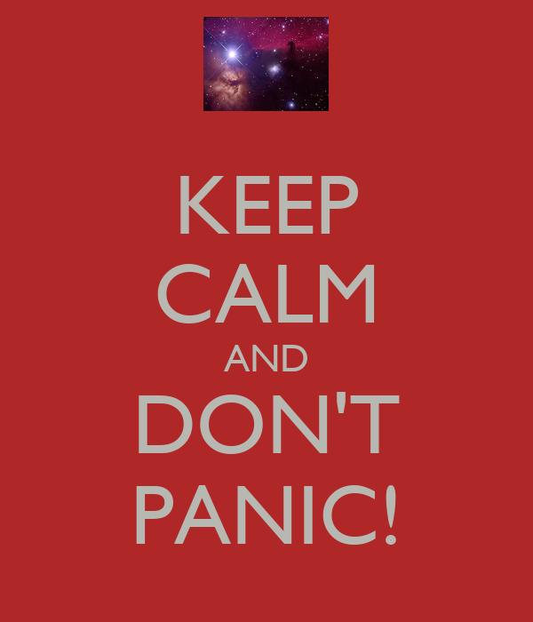 KEEP CALM AND DON'T PANIC!