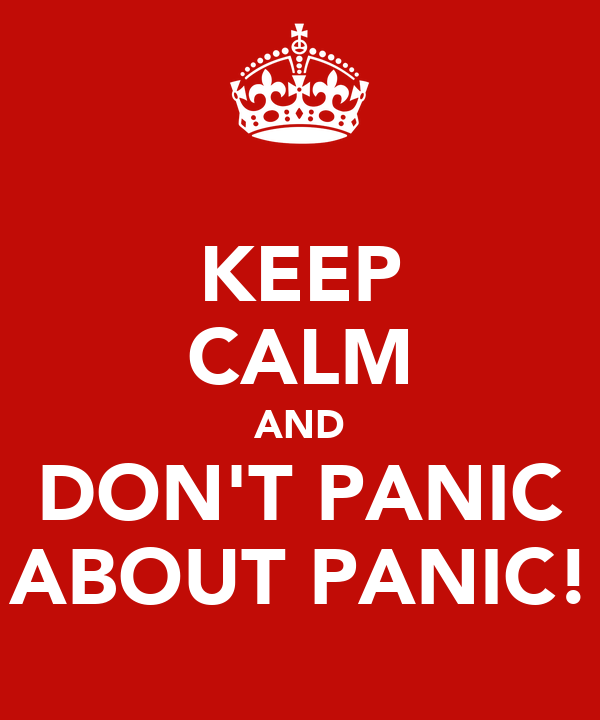 KEEP CALM AND DON'T PANIC ABOUT PANIC!