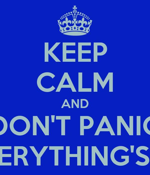 KEEP CALM AND DON'T PANIC 'CAUSE EVERYTHING'S NOT LOST