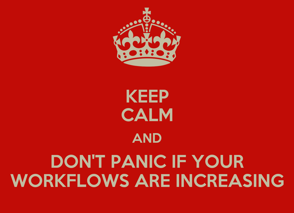 KEEP CALM AND DON'T PANIC IF YOUR WORKFLOWS ARE INCREASING