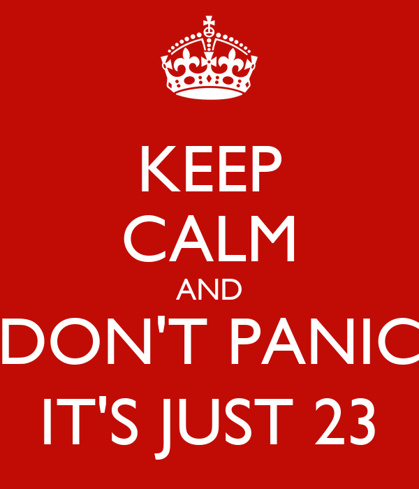 KEEP CALM AND DON'T PANIC IT'S JUST 23