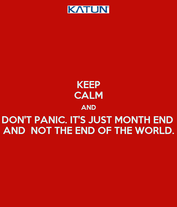 KEEP CALM AND DON'T PANIC. IT'S JUST MONTH END  AND  NOT THE END OF THE WORLD.