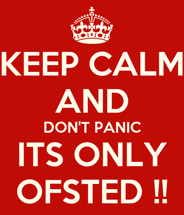 KEEP CALM AND DON'T PANIC ITS ONLY OFSTED !!