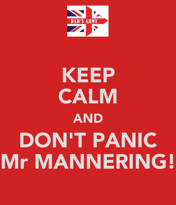 KEEP CALM AND DON'T PANIC Mr MANNERING!