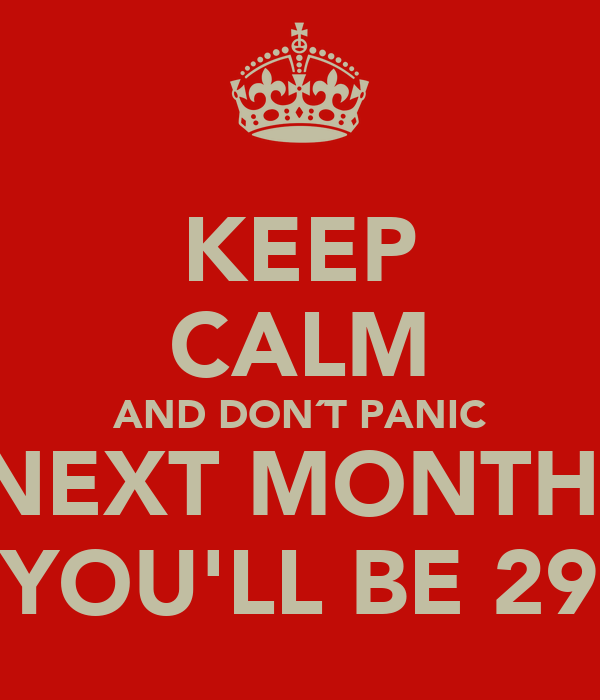 KEEP CALM AND DON´T PANIC NEXT MONTH  YOU'LL BE 29