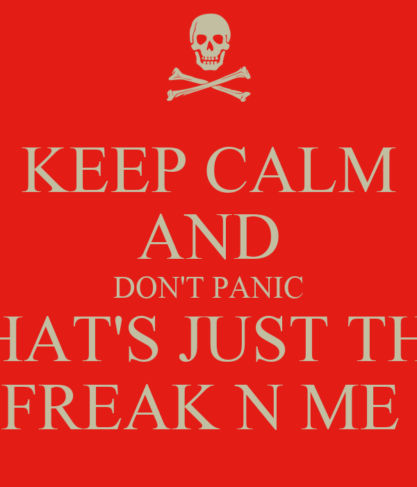 KEEP CALM AND DON'T PANIC THAT'S JUST THA FREAK N ME