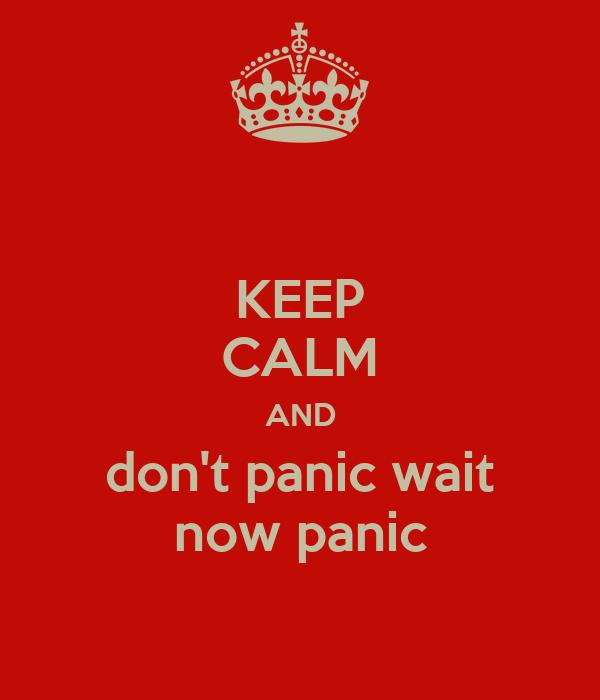 KEEP CALM AND don't panic wait now panic