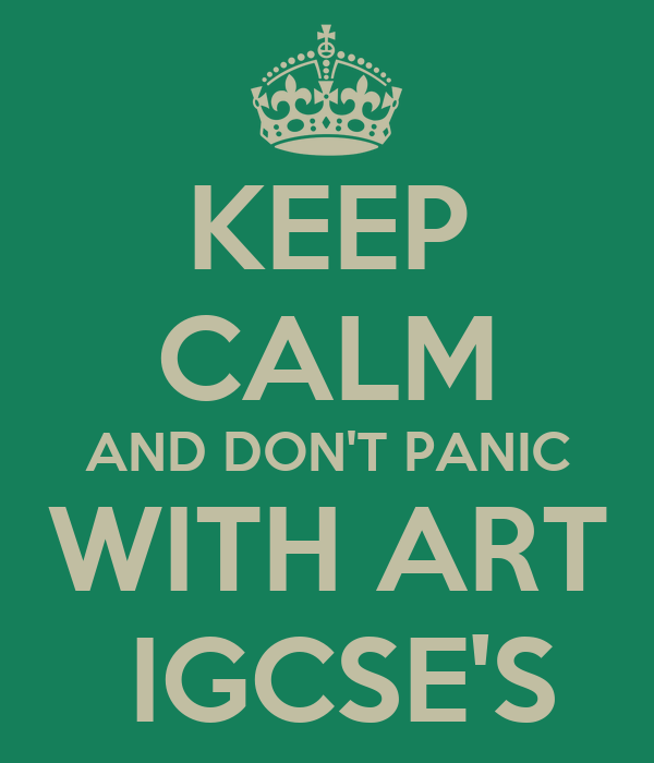 KEEP CALM AND DON'T PANIC WITH ART  IGCSE'S