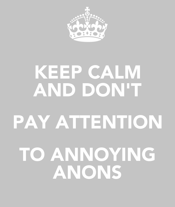 KEEP CALM AND DON'T PAY ATTENTION TO ANNOYING ANONS