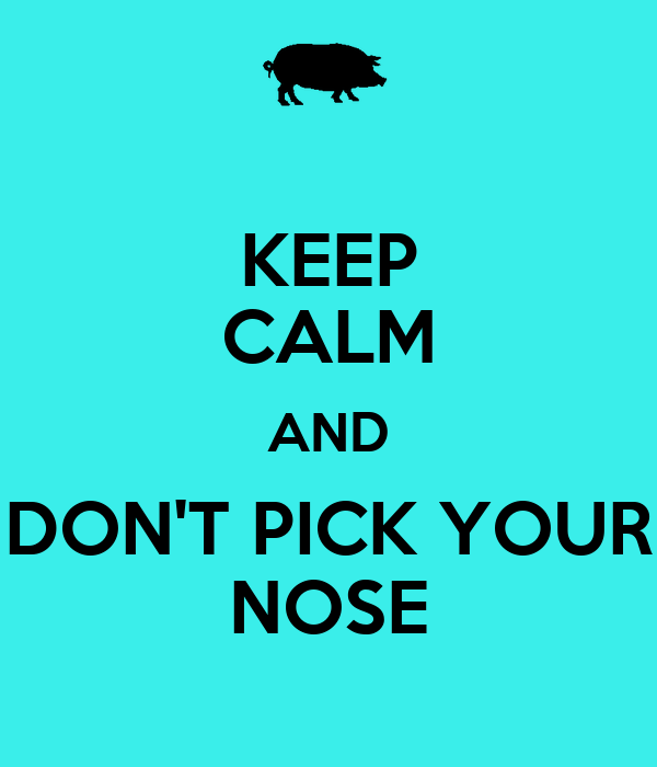 KEEP CALM AND DON'T PICK YOUR NOSE