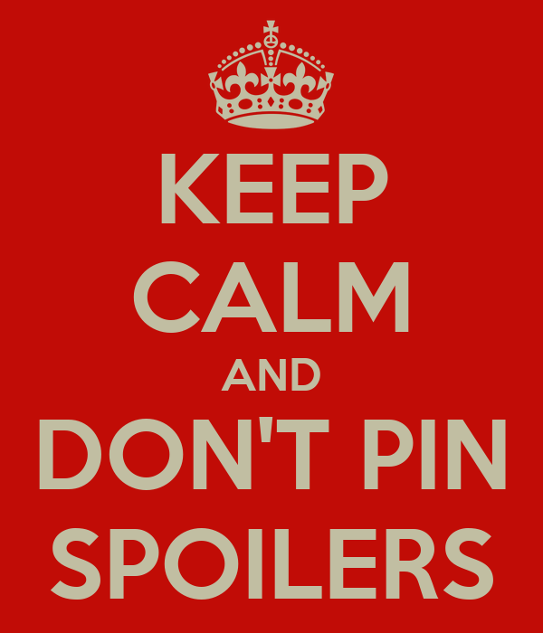 KEEP CALM AND DON'T PIN SPOILERS