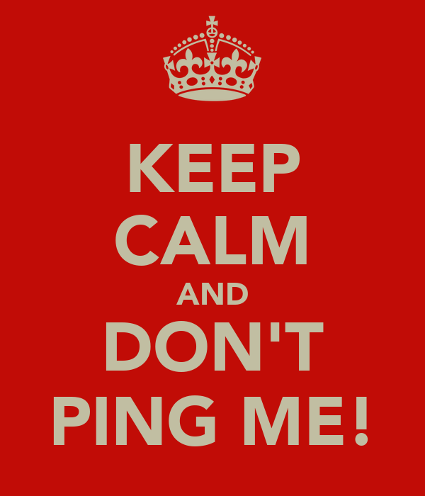 KEEP CALM AND DON'T PING ME!