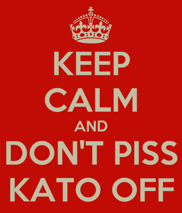 KEEP CALM AND DON'T PISS KATO OFF
