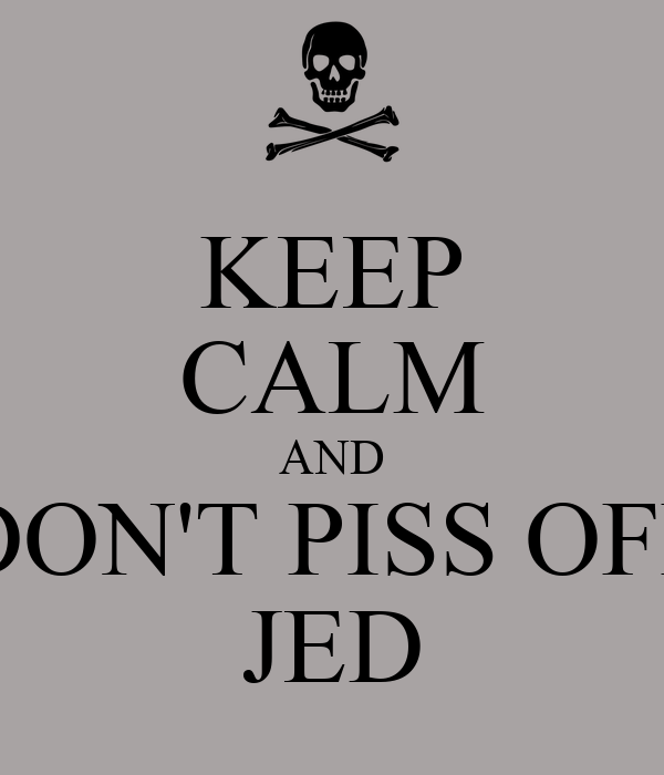 KEEP CALM AND DON'T PISS OFF JED