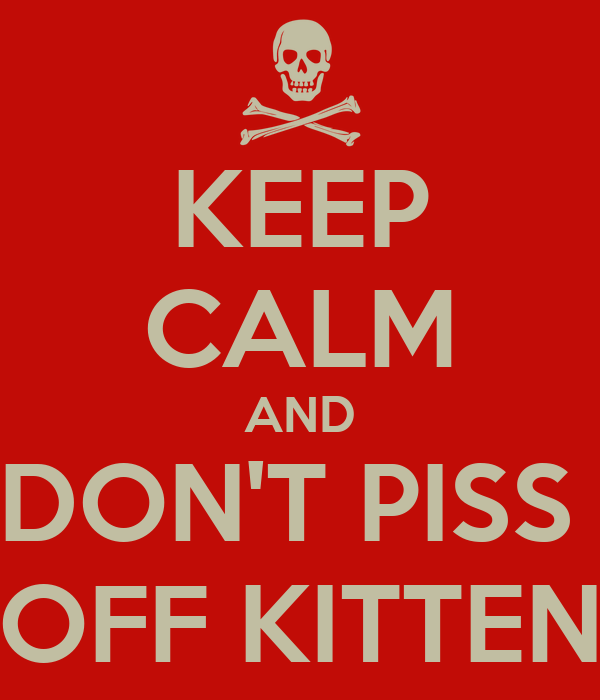 KEEP CALM AND DON'T PISS  OFF KITTEN