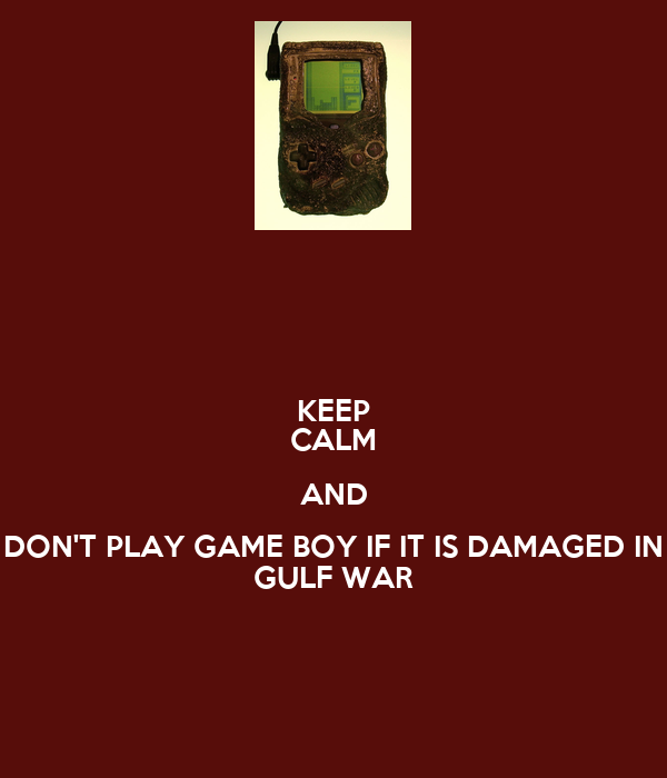 KEEP CALM AND DON'T PLAY GAME BOY IF IT IS DAMAGED IN GULF WAR