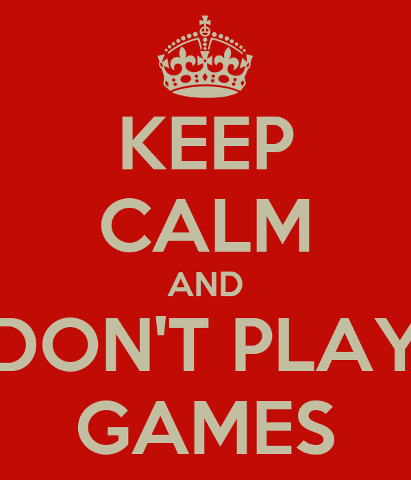 KEEP CALM AND DON'T PLAY GAMES