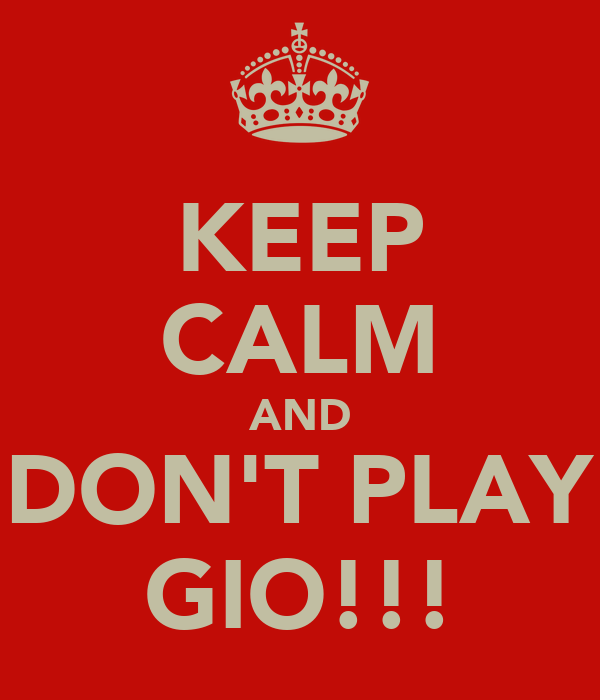 KEEP CALM AND DON'T PLAY GIO!!!