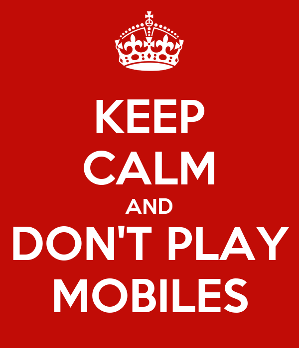 KEEP CALM AND DON'T PLAY MOBILES
