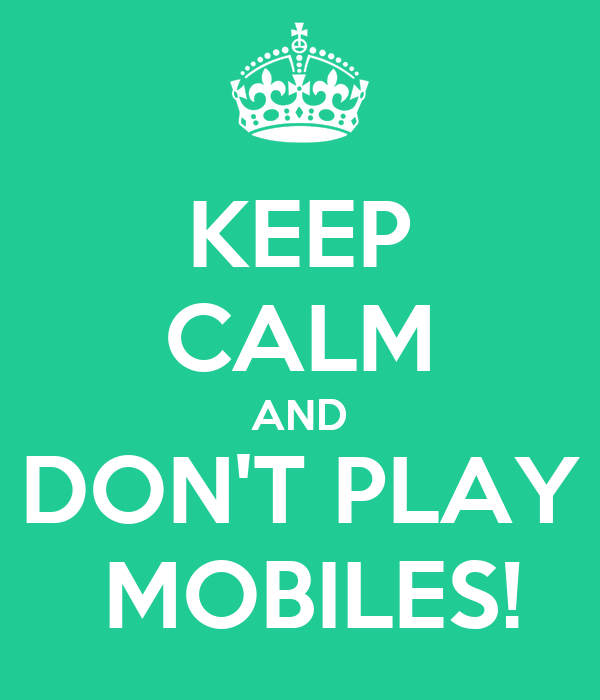 KEEP CALM AND DON'T PLAY  MOBILES!