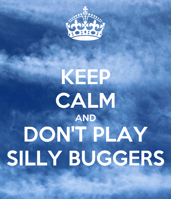 KEEP CALM AND DON'T PLAY SILLY BUGGERS