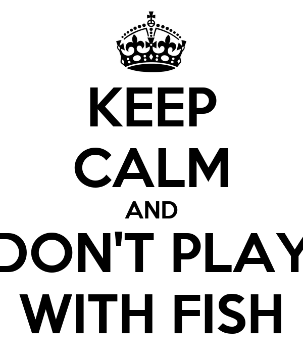 KEEP CALM AND DON'T PLAY WITH FISH